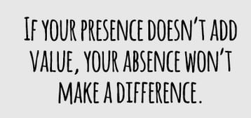 If Your Presence Doesn't Add Value Your Absence Wont Make A Difference