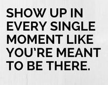 Show Up In Every Single Moment Like You Are Meant To Be There